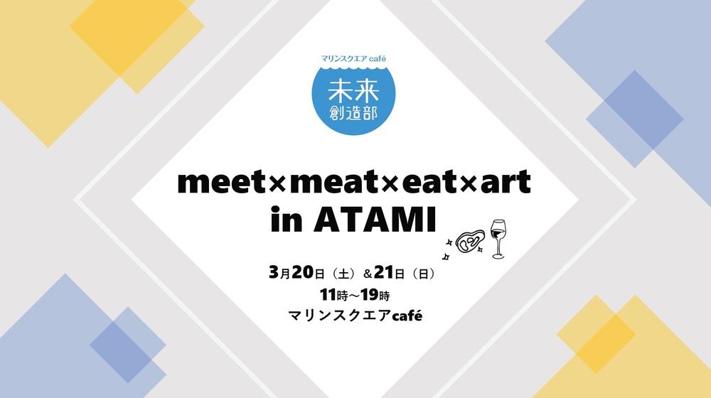 【終了しました】3月20日(土)&21日(日)meet×meat×eat×art  in ATAMIを開催します