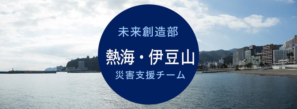(随時更新中)【熱海 未来創造部・伊豆山災害支援チームより】最新情報
