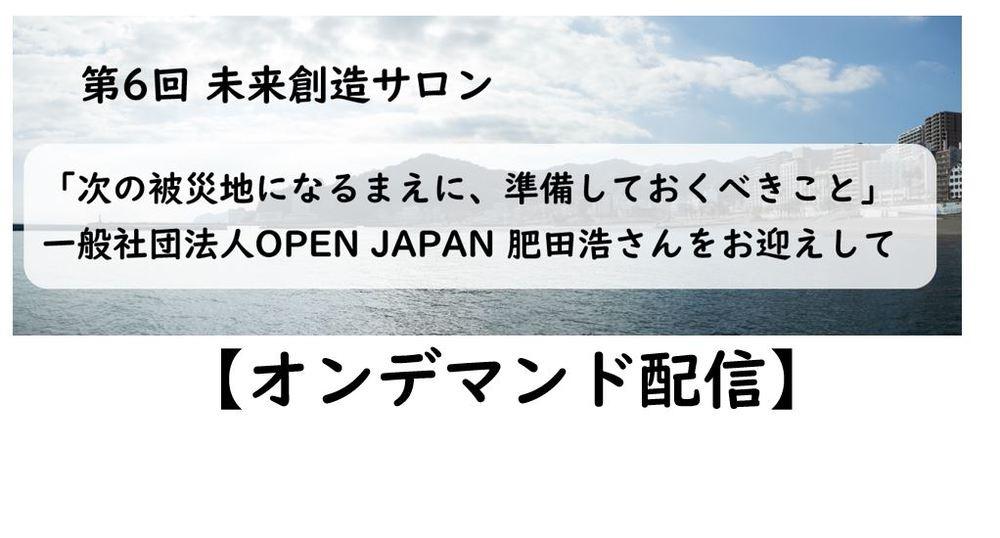 【オンデマンド配信】9/29開催:第6回未来創造サロン 「次の被災地になるまえに、準備しておくべきこと」一般社団法人OPEN JAPAN 肥田浩さんをお迎えして